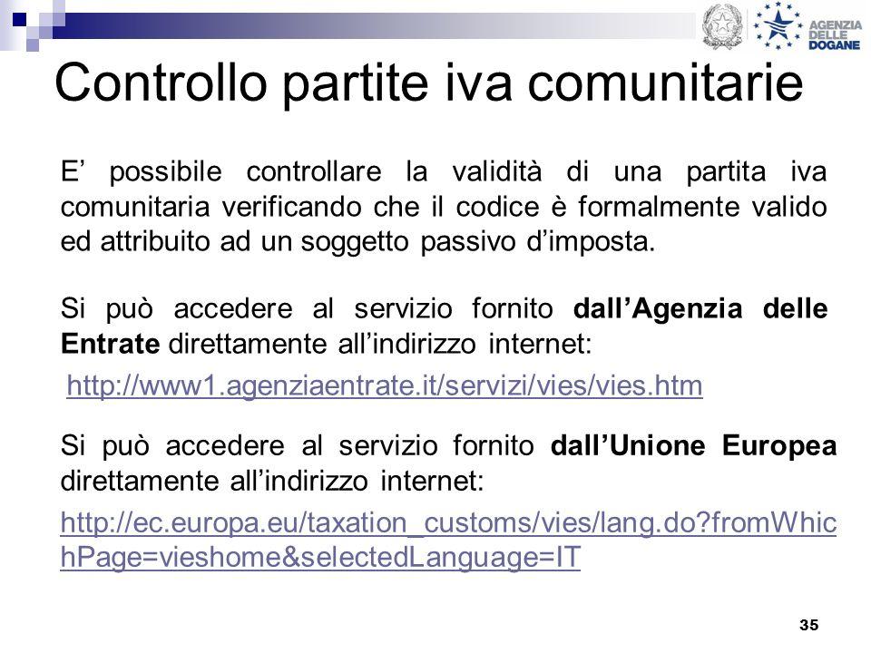 35 Controllo partite iva comunitarie Si può accedere al servizio fornito dallAgenzia delle Entrate direttamente allindirizzo internet: http://www1.agenziaentrate.it/servizi/vies/vies.htm Si può accedere al servizio fornito dallUnione Europea direttamente allindirizzo internet: http://ec.europa.eu/taxation_customs/vies/lang.do?fromWhic hPage=vieshome&selectedLanguage=IT E possibile controllare la validità di una partita iva comunitaria verificando che il codice è formalmente valido ed attribuito ad un soggetto passivo dimposta.