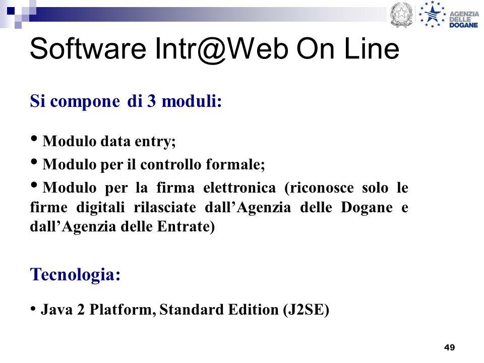 49 Software Intr@Web On Line Si compone di 3 moduli: Modulo data entry; Modulo per il controllo formale; Modulo per la firma elettronica (riconosce solo le firme digitali rilasciate dallAgenzia delle Dogane e dallAgenzia delle Entrate) Tecnologia: Java 2 Platform, Standard Edition (J2SE)