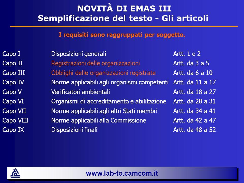 www.lab-to.camcom.it NOVITÀ DI EMAS III Semplificazione del testo - Gli Allegati IAnalisi ambientale con individuazione degli obblighi normativi, degli aspetti ambientali diretti e indiretti e dei criteri per la significatività degli impatti IIRequisiti del sistema di gestione ambientale e ulteriori elementi di cui le organizzazioni che applicano il sistema EMAS devono tener conto, con il raffronto tra la norma ISO 14001:2004 e il nuovo Regolamento EMAS III Audit ambientale interno corrisponde, con rimaneggiamenti nella forma e nei contenuti, al precedente Allegato II del Regolamento 761/2001 IVComunicazione ambientale con indicazione delle caratteristiche e delle informazioni da inserire allinterno della Dichiarazione ambientale (indicatori chiave, riferimento agli obblighi normativi applicabili in materia di ambiente) VLogo EMAS VI Informazioni richieste per la registrazione VII Dichiarazione del verificatore ambientale sulle attività di verifica e convalida VIII Tavola di concordanza in cui viene messo a confronto, articolo per articolo, il nuovo Regolamento con il precedente EMAS II