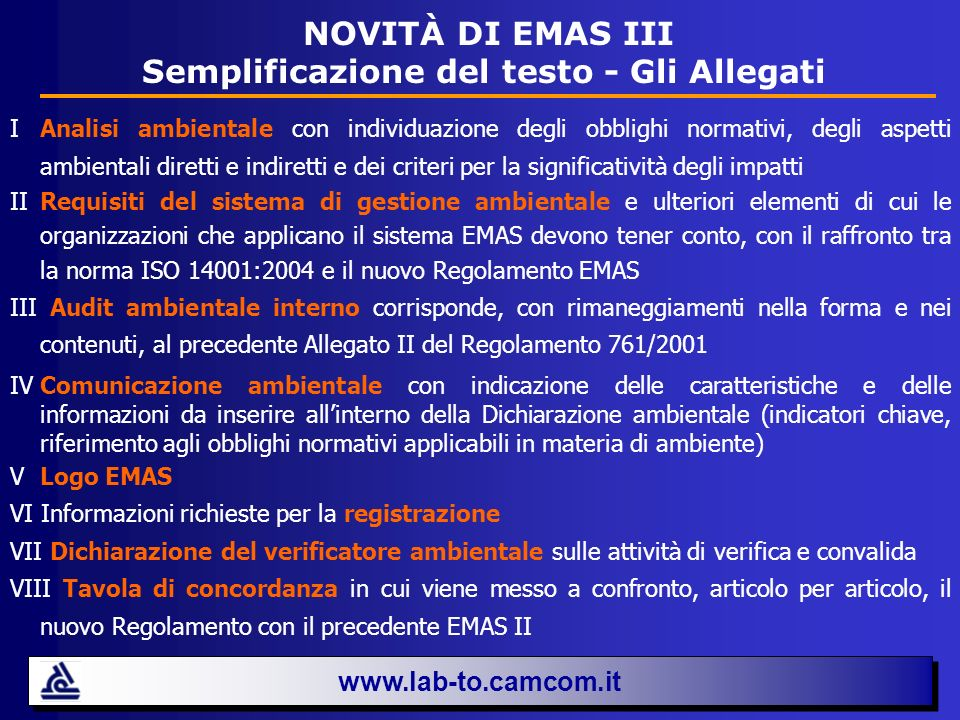 EMAS III e le PMI www.lab-to.camcom.it Il Regolamento EMAS III riserva una particolare attenzione alle organizzazioni di piccole dimensioni, ritenendo che (consideranda): È opportuno che gli Stati membri e la Commissione predispongano e applichino misure specifiche volte a incentivare una più ampia adesione delle organizzazioni, in particolare quelle di piccole dimensioni, al sistema EMAS.