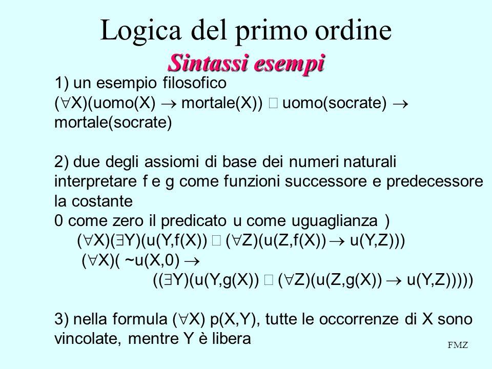 FMZ 1) un esempio filosofico ( X)(uomo(X) mortale(X)) uomo(socrate) mortale(socrate) 2) due degli assiomi di base dei numeri naturali interpretare f e g come funzioni successore e predecessore la costante 0 come zero il predicato u come uguaglianza ) ( X)( Y)(u(Y,f(X)) ( Z)(u(Z,f(X)) u(Y,Z))) ( X)( ~u(X,0) (( Y)(u(Y,g(X)) ( Z)(u(Z,g(X)) u(Y,Z))))) 3) nella formula ( X) p(X,Y), tutte le occorrenze di X sono vincolate, mentre Y è libera Sintassi esempi Logica del primo ordine Sintassi esempi