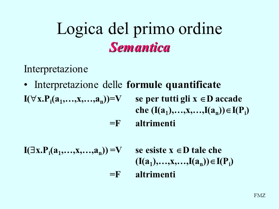 FMZ Semantica Logica del primo ordine Semantica Interpretazione Interpretazione delle formule quantificate I( x.P i (a 1,…,x,…,a n ))=V se per tutti gli x D accade che (I(a 1 ),…,x,…,I(a n )) I(P i ) =F altrimenti I( x.P i (a 1,…,x,…,a n )) =V se esiste x D tale che (I(a 1 ),…,x,…,I(a n )) I(P i ) =F altrimenti
