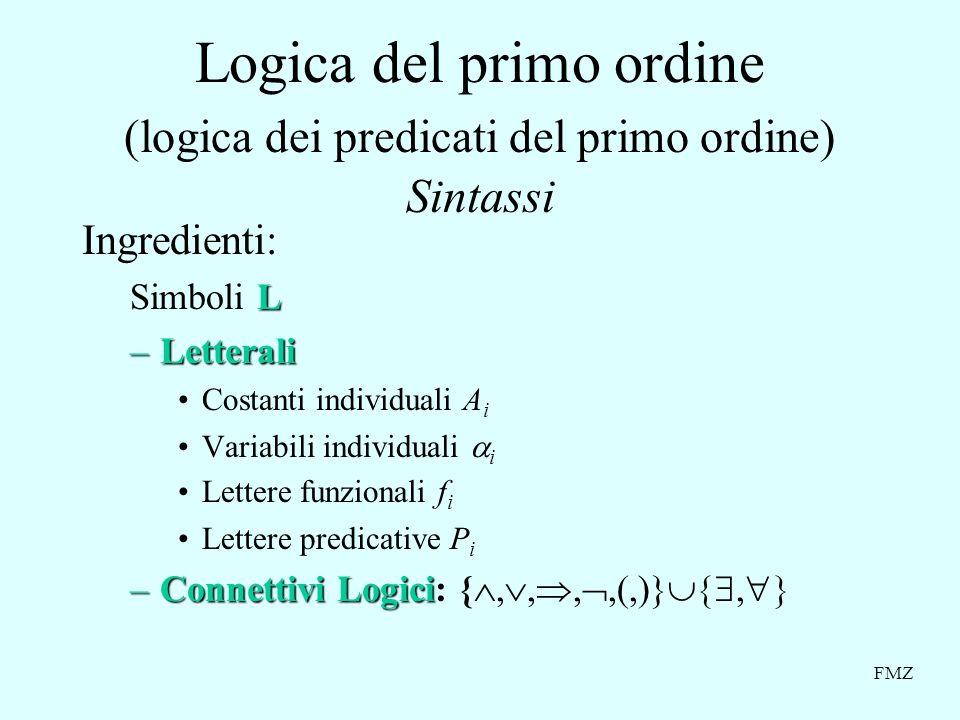 FMZ Logica del primo ordine (logica dei predicati del primo ordine) Sintassi Ingredienti: L Simboli L –Letterali Costanti individuali A i Variabili individuali i Lettere funzionali f i Lettere predicative P i –Connettivi Logici –Connettivi Logici: {,,,,(,)},
