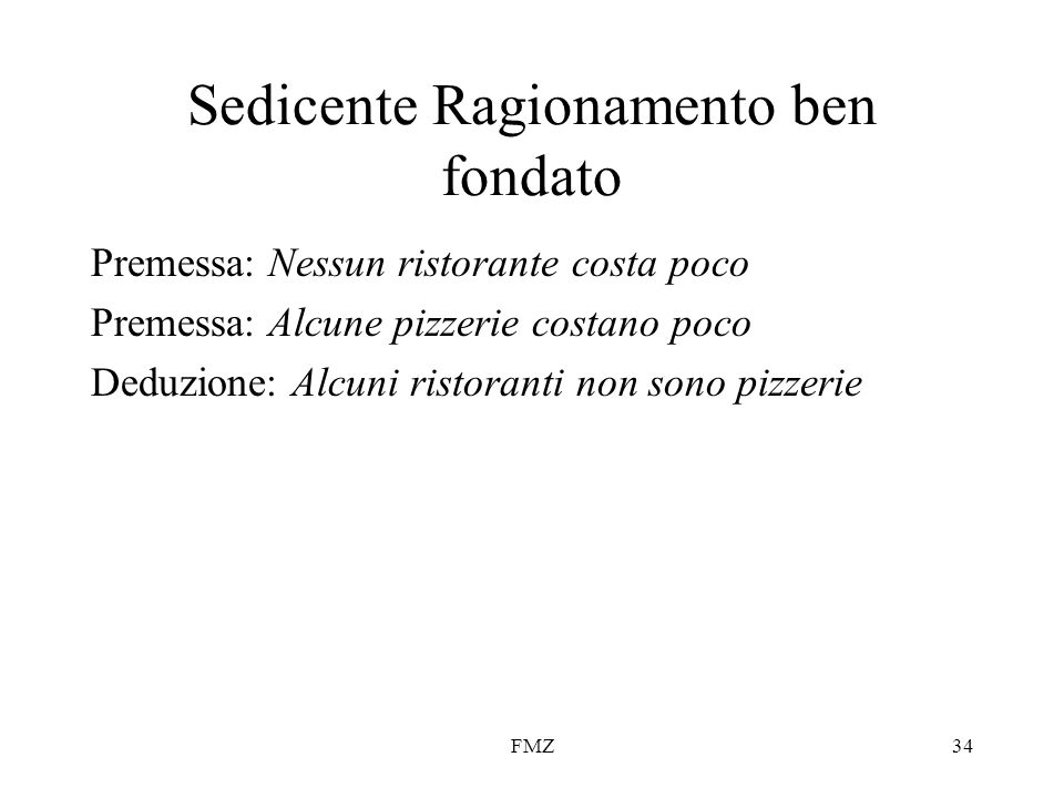 FMZ34 Sedicente Ragionamento ben fondato Premessa: Nessun ristorante costa poco Premessa: Alcune pizzerie costano poco Deduzione: Alcuni ristoranti no