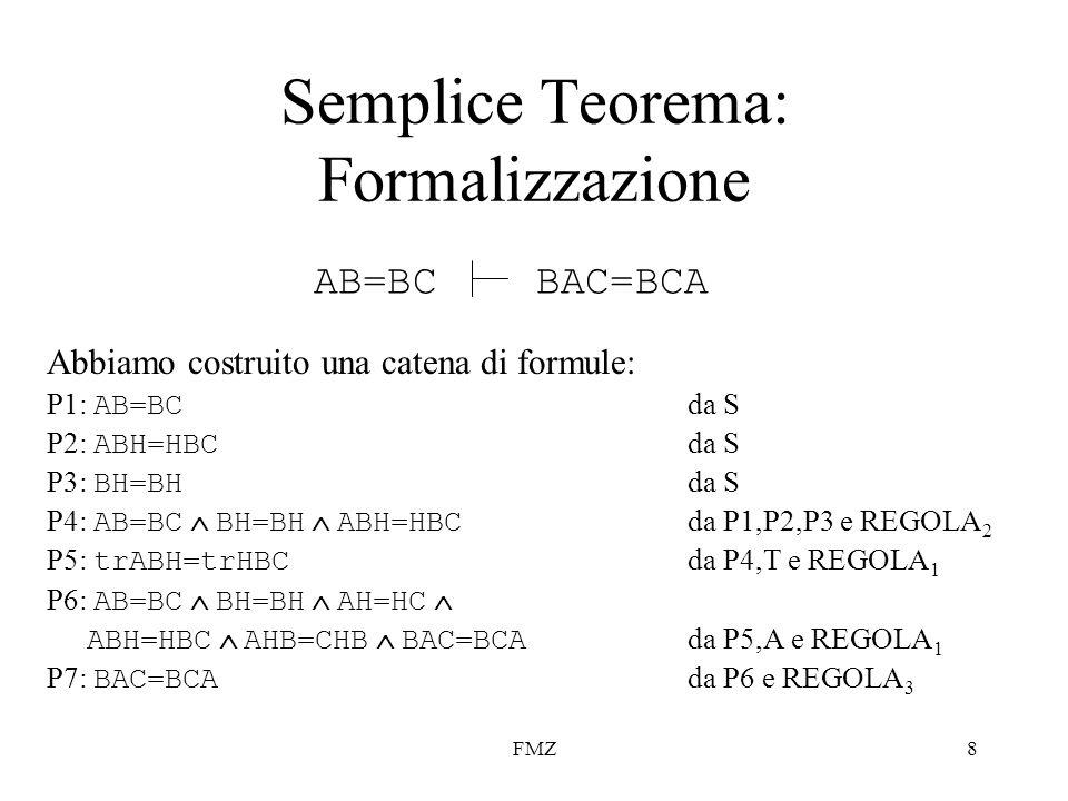 FMZ8 Abbiamo costruito una catena di formule: P1: AB=BC da S P2: ABH=HBC da S P3: BH=BH da S P4: AB=BC BH=BH ABH=HBC da P1,P2,P3 e REGOLA 2 P5: trABH=