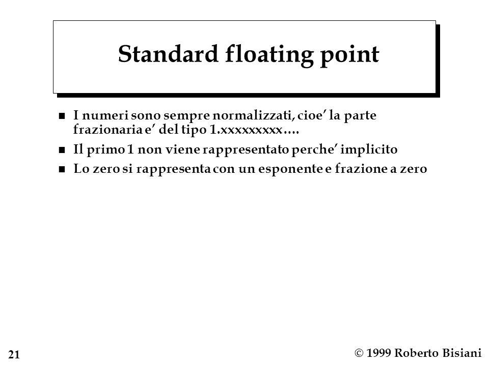 22 © 1999 Roberto Bisiani Rappresentazione dellesponente n Biased, cioe spostata di meta della precisione possibile n Esempio: se lesponente e di 8 bit invece di rappresentare lesponente in complemento (da –128 a +127) lo si rappresenta come: Esponente reale + 128 Quindi lesponente reale –128 viene rappresentato come 0, lesponente reale 0 come 128 n Perche.