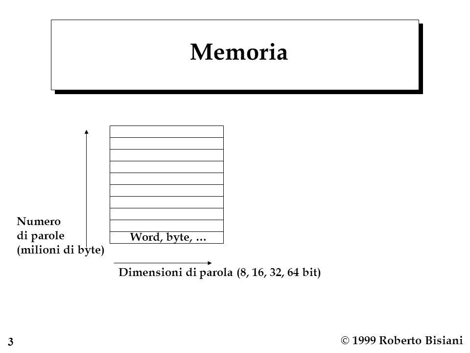 4 © 1999 Roberto Bisiani Indirizzi n Necessari per memorizzare informazioni complesse n Indicano (puntano a) una locazione di memoria n Numeri positivi interi n Legame indirizzo massimo –dimensioni di parola di memoria n In unarchitettura vengono usate diverse dimensioni di parola: Di memoria – Logico – Fisico Del data-path Dei bus di interconnessione