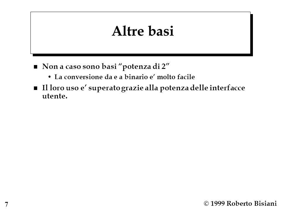 8 © 1999 Roberto Bisiani Conversioni Base B decimale Basta rappresentare usando una rappresentazione decimale come potenze di B e poi fare i conti.