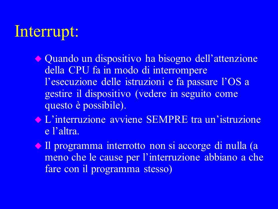 Interrupt: u Quando un dispositivo ha bisogno dellattenzione della CPU fa in modo di interrompere lesecuzione delle istruzioni e fa passare lOS a gestire il dispositivo (vedere in seguito come questo è possibile).