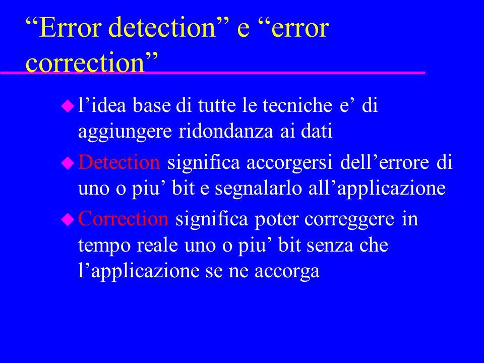 Error detection e error correction u lidea base di tutte le tecniche e di aggiungere ridondanza ai dati u Detection significa accorgersi dellerrore di uno o piu bit e segnalarlo allapplicazione u Correction significa poter correggere in tempo reale uno o piu bit senza che lapplicazione se ne accorga
