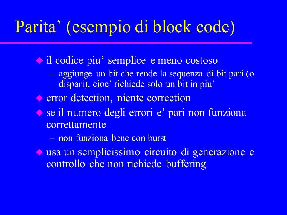 Parita (esempio di block code) u il codice piu semplice e meno costoso –aggiunge un bit che rende la sequenza di bit pari (o dispari), cioe richiede solo un bit in piu u error detection, niente correction u se il numero degli errori e pari non funziona correttamente –non funziona bene con burst u usa un semplicissimo circuito di generazione e controllo che non richiede buffering