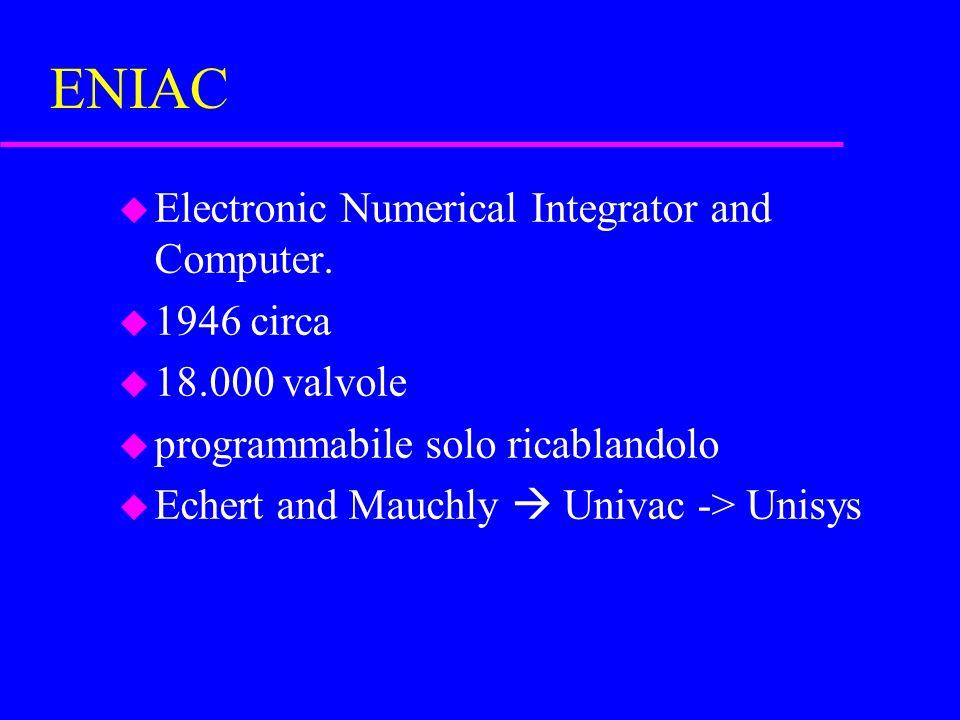 ENIAC u Electronic Numerical Integrator and Computer. u 1946 circa u 18.000 valvole u programmabile solo ricablandolo u Echert and Mauchly Univac -> U