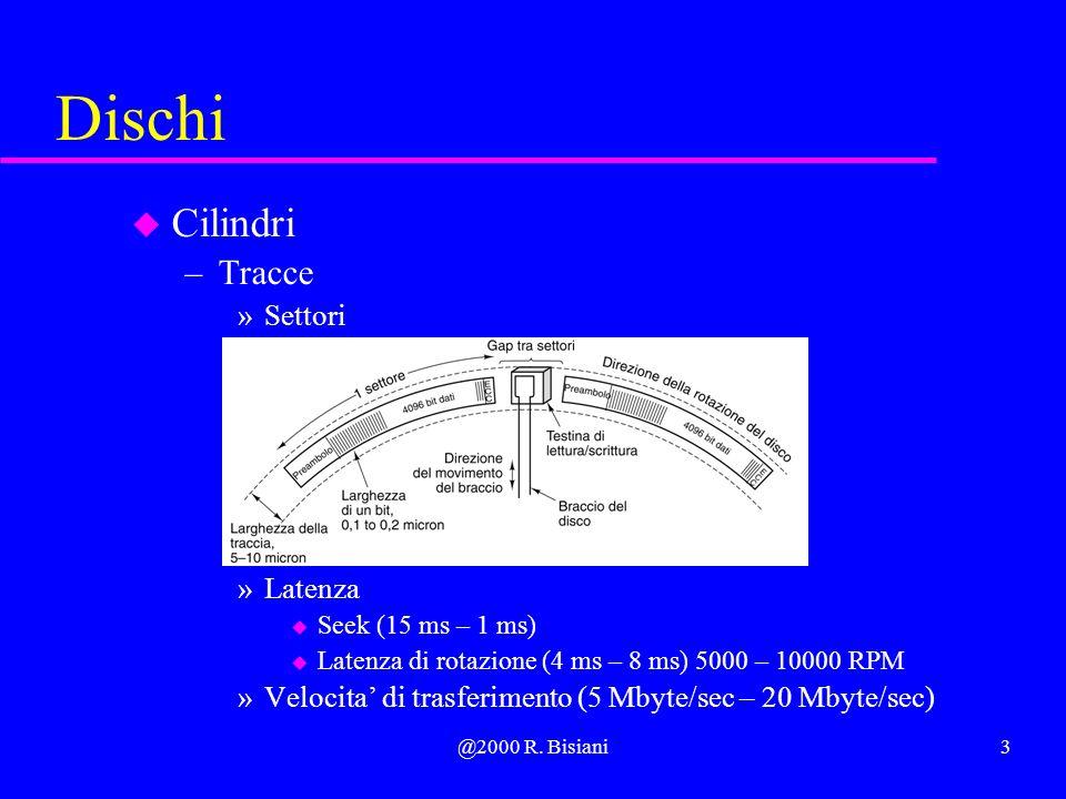 @2000 R. Bisiani3 Dischi u Cilindri –Tracce »Settori »Latenza u Seek (15 ms – 1 ms) u Latenza di rotazione (4 ms – 8 ms) 5000 – 10000 RPM »Velocita di