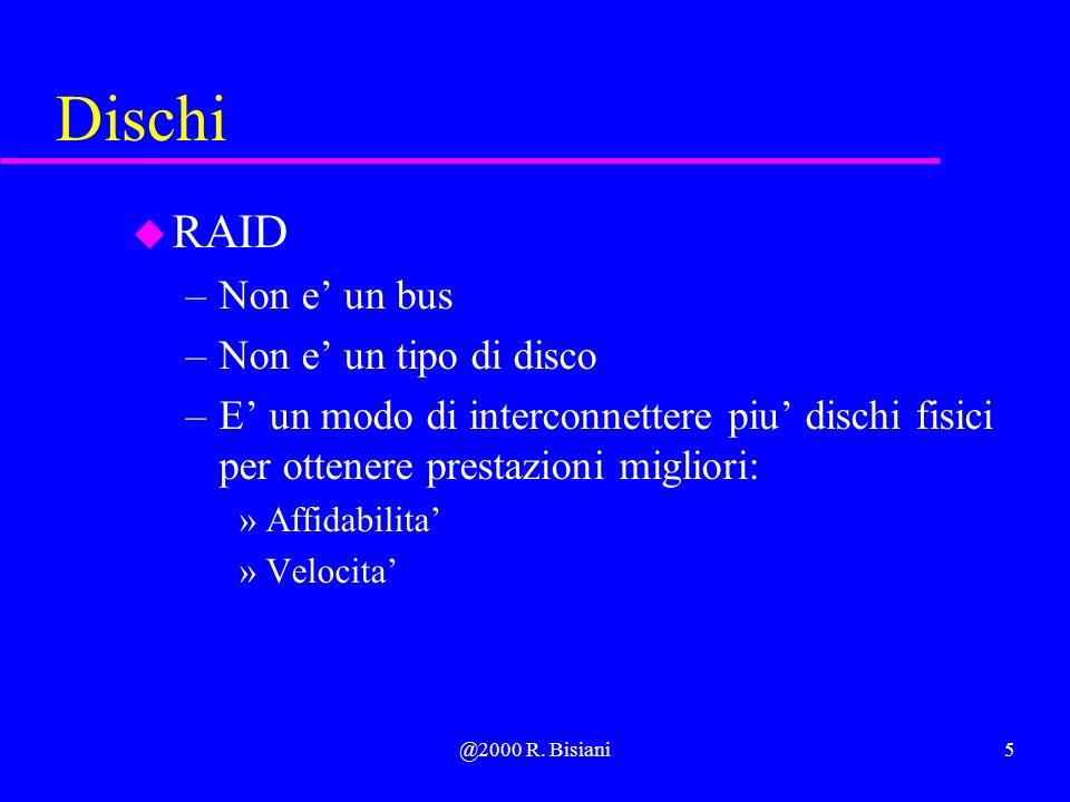 @2000 R. Bisiani5 Dischi u RAID –Non e un bus –Non e un tipo di disco –E un modo di interconnettere piu dischi fisici per ottenere prestazioni miglior