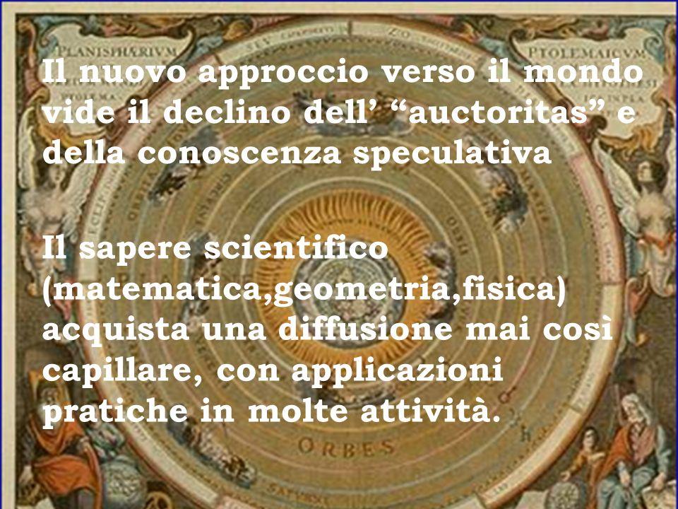 Il nuovo approccio verso il mondo vide il declino dell auctoritas e della conoscenza speculativa Il sapere scientifico (matematica,geometria,fisica) a