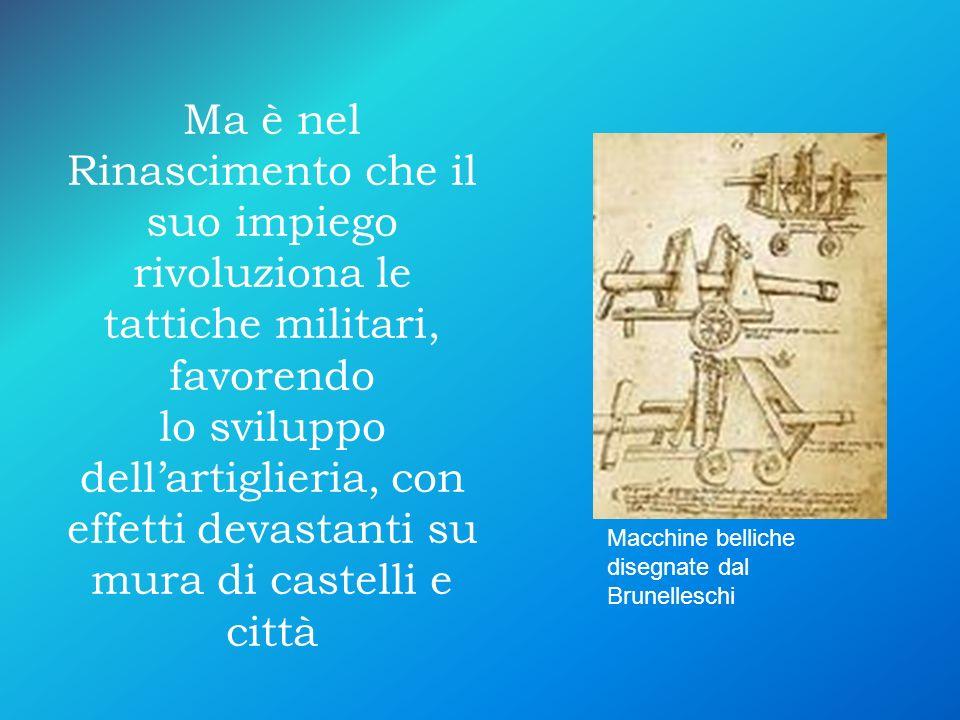 Ma è nel Rinascimento che il suo impiego rivoluziona le tattiche militari, favorendo lo sviluppo dellartiglieria, con effetti devastanti su mura di ca