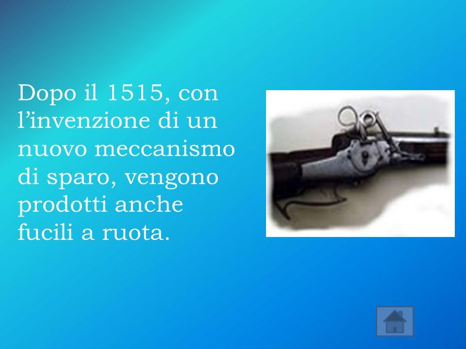 Dopo il 1515, con linvenzione di un nuovo meccanismo di sparo, vengono prodotti anche fucili a ruota.