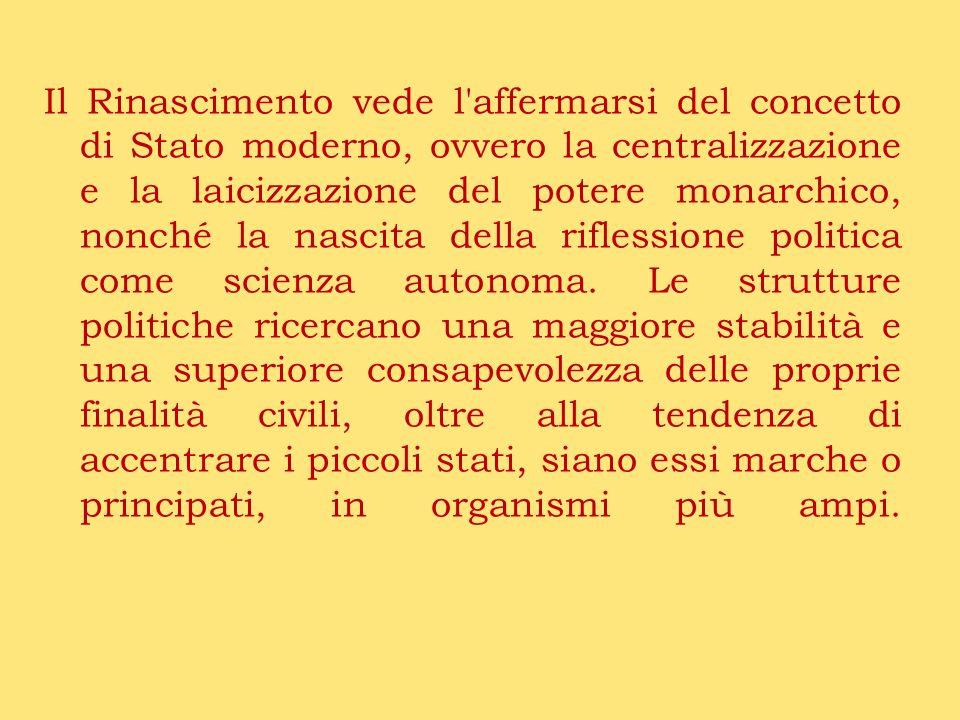Il Rinascimento vede l'affermarsi del concetto di Stato moderno, ovvero la centralizzazione e la laicizzazione del potere monarchico, nonché la nascit