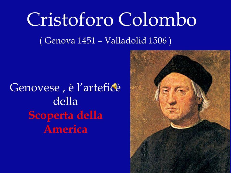 Cristoforo Colombo ( Genova 1451 – Valladolid 1506 ) Genovese, è lartefice della Scoperta della America