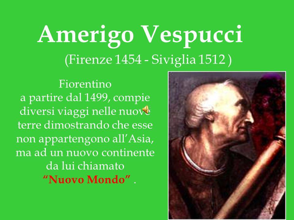 Amerigo Vespucci (Firenze 1454 - Siviglia 1512 ) Fiorentino a partire dal 1499, compie diversi viaggi nelle nuove terre dimostrando che esse non appar
