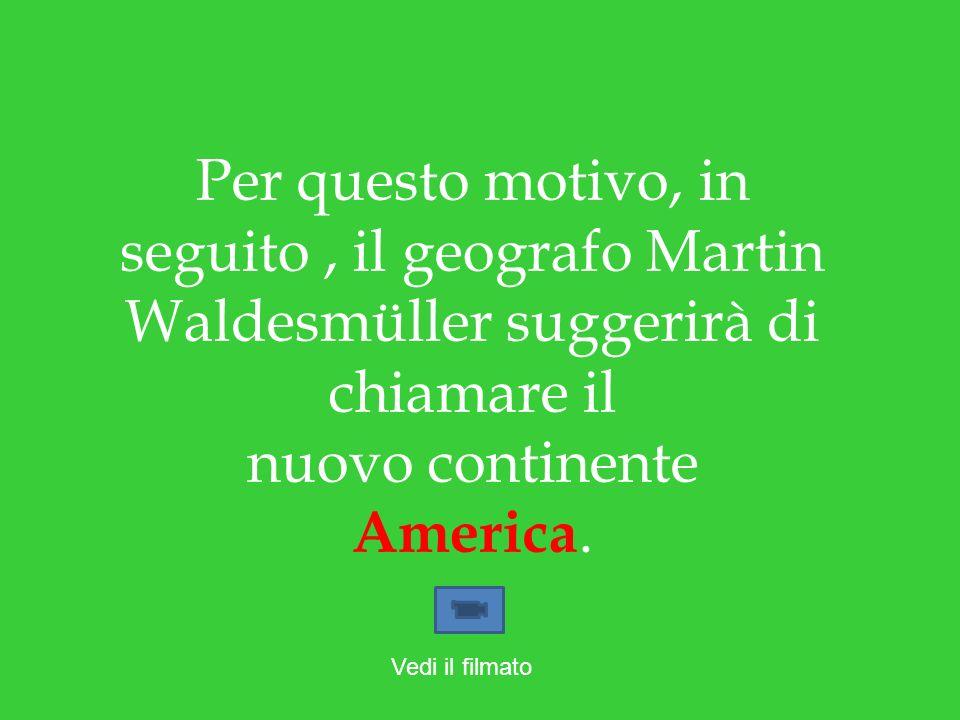Per questo motivo, in seguito, il geografo Martin Waldesmüller suggerirà di chiamare il nuovo continente America. Vedi il filmato