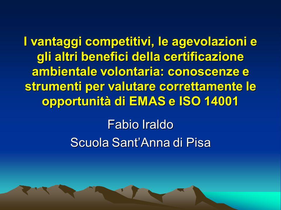 I vantaggi competitivi, le agevolazioni e gli altri benefici della certificazione ambientale volontaria: conoscenze e strumenti per valutare correttamente le opportunità di EMAS e ISO 14001 Fabio Iraldo Scuola SantAnna di Pisa