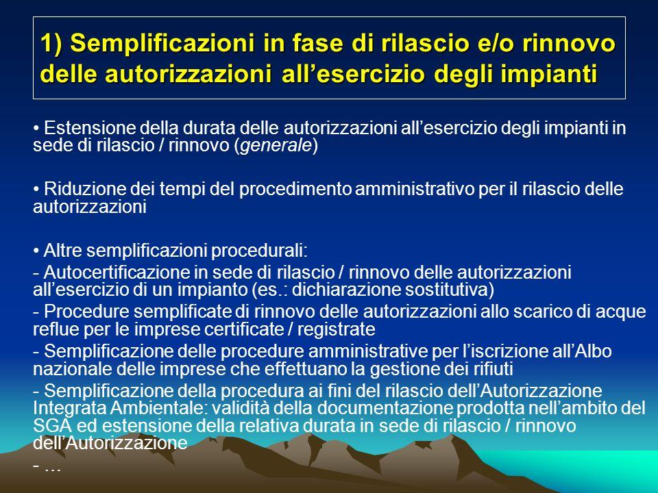 1) Semplificazioni in fase di rilascio e/o rinnovo delle autorizzazioni allesercizio degli impianti Estensione della durata delle autorizzazioni allesercizio degli impianti in sede di rilascio / rinnovo (generale) Riduzione dei tempi del procedimento amministrativo per il rilascio delle autorizzazioni Altre semplificazioni procedurali: - Autocertificazione in sede di rilascio / rinnovo delle autorizzazioni allesercizio di un impianto (es.: dichiarazione sostitutiva) - Procedure semplificate di rinnovo delle autorizzazioni allo scarico di acque reflue per le imprese certificate / registrate - Semplificazione delle procedure amministrative per liscrizione allAlbo nazionale delle imprese che effettuano la gestione dei rifiuti - Semplificazione della procedura ai fini del rilascio dellAutorizzazione Integrata Ambientale: validità della documentazione prodotta nellambito del SGA ed estensione della relativa durata in sede di rilascio / rinnovo dellAutorizzazione - …