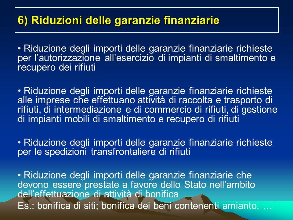 6) Riduzioni delle garanzie finanziarie Riduzione degli importi delle garanzie finanziarie richieste per lautorizzazione allesercizio di impianti di smaltimento e recupero dei rifiuti Riduzione degli importi delle garanzie finanziarie richieste alle imprese che effettuano attività di raccolta e trasporto di rifiuti, di intermediazione e di commercio di rifiuti, di gestione di impianti mobili di smaltimento e recupero di rifiuti Riduzione degli importi delle garanzie finanziarie richieste per le spedizioni transfrontaliere di rifiuti Riduzione degli importi delle garanzie finanziarie che devono essere prestate a favore dello Stato nellambito delleffettuazione di attività di bonifica Es.: bonifica di siti; bonifica dei beni contenenti amianto, …