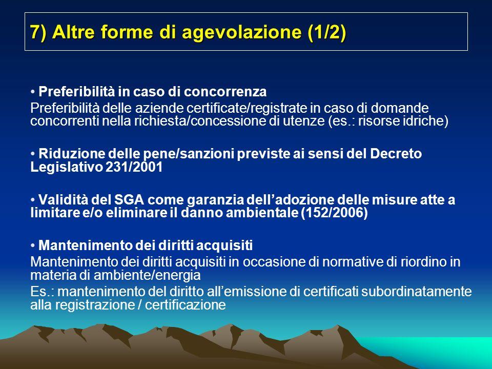 7) Altre forme di agevolazione (1/2) Preferibilità in caso di concorrenza Preferibilità delle aziende certificate/registrate in caso di domande concorrenti nella richiesta/concessione di utenze (es.: risorse idriche) Riduzione delle pene/sanzioni previste ai sensi del Decreto Legislativo 231/2001 Validità del SGA come garanzia delladozione delle misure atte a limitare e/o eliminare il danno ambientale (152/2006) Mantenimento dei diritti acquisiti Mantenimento dei diritti acquisiti in occasione di normative di riordino in materia di ambiente/energia Es.: mantenimento del diritto allemissione di certificati subordinatamente alla registrazione / certificazione