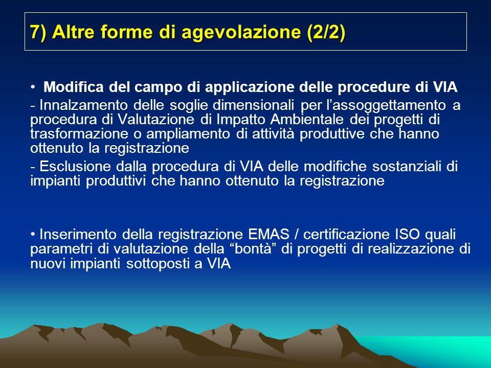 7) Altre forme di agevolazione (2/2) Modifica del campo di applicazione delle procedure di VIA - Innalzamento delle soglie dimensionali per lassoggettamento a procedura di Valutazione di Impatto Ambientale dei progetti di trasformazione o ampliamento di attività produttive che hanno ottenuto la registrazione - Esclusione dalla procedura di VIA delle modifiche sostanziali di impianti produttivi che hanno ottenuto la registrazione Inserimento della registrazione EMAS / certificazione ISO quali parametri di valutazione della bontà di progetti di realizzazione di nuovi impianti sottoposti a VIA