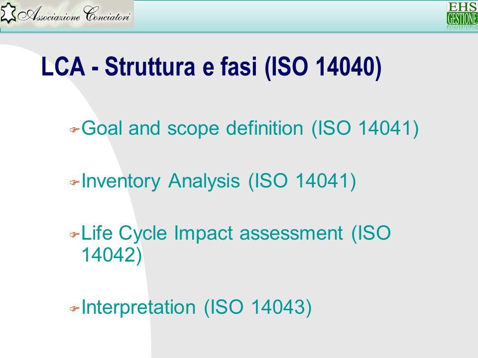 LCA - Struttura e fasi (ISO 14040) F Goal and scope definition (ISO 14041) F Inventory Analysis (ISO 14041) F Life Cycle Impact assessment (ISO 14042)