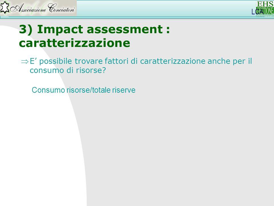 LCA 3) Impact assessment : caratterizzazione Consumo risorse/totale riserve E possibile trovare fattori di caratterizzazione anche per il consumo di r