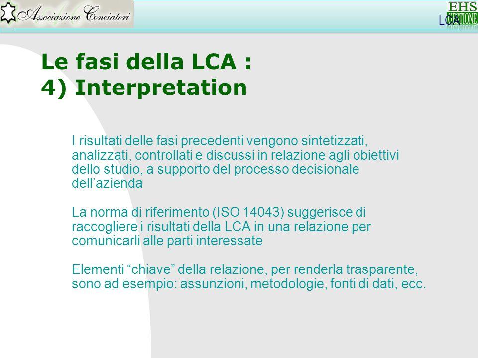 LCA Le fasi della LCA : 4) Interpretation I risultati delle fasi precedenti vengono sintetizzati, analizzati, controllati e discussi in relazione agli