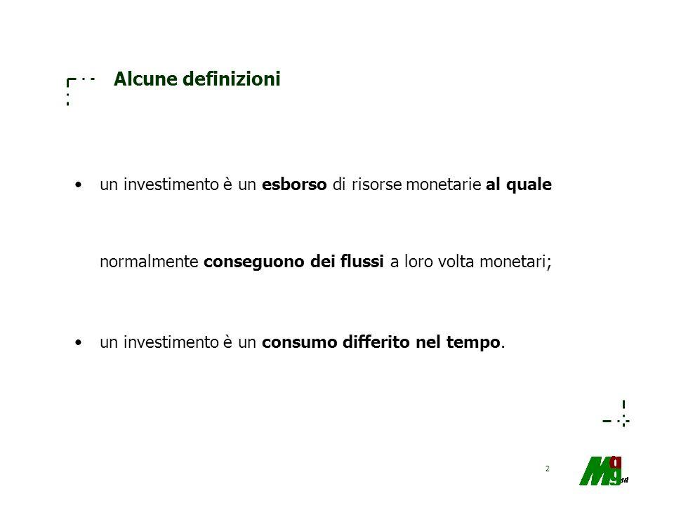 2 Alcune definizioni un investimento è un esborso di risorse monetarie al quale normalmente conseguono dei flussi a loro volta monetari; un investimen