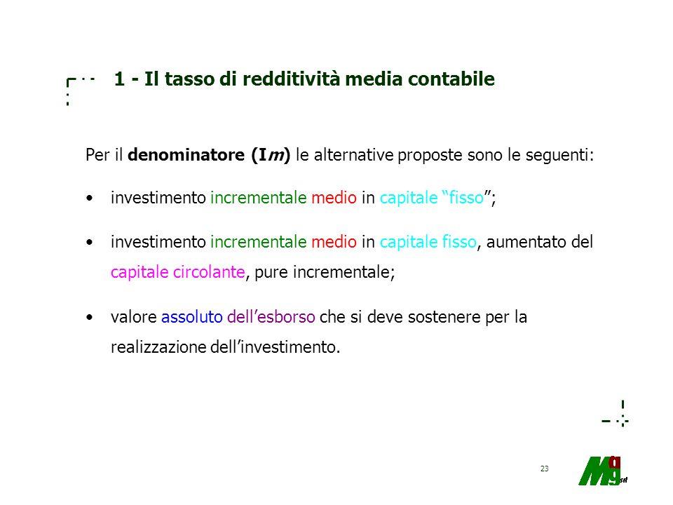 23 1 - Il tasso di redditività media contabile Per il denominatore (Im) le alternative proposte sono le seguenti: investimento incrementale medio in c