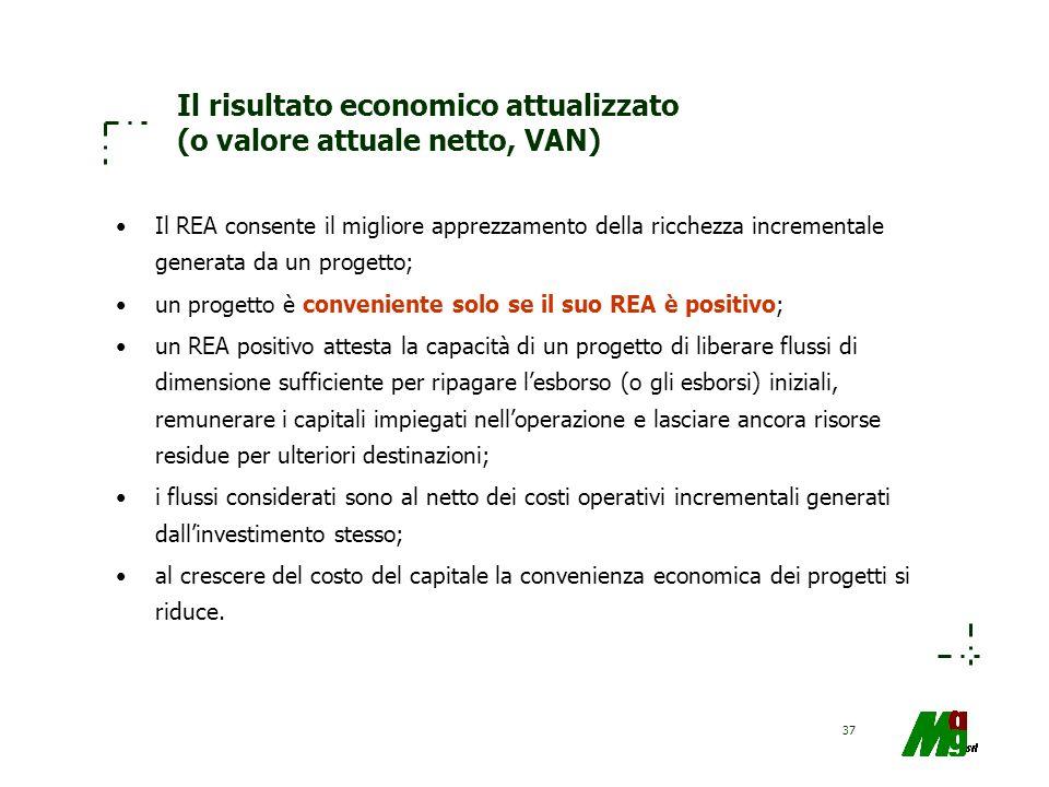 37 Il risultato economico attualizzato (o valore attuale netto, VAN) Il REA consente il migliore apprezzamento della ricchezza incrementale generata d