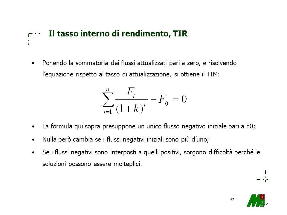 47 Il tasso interno di rendimento, TIR Ponendo la sommatoria dei flussi attualizzati pari a zero, e risolvendo lequazione rispetto al tasso di attuali