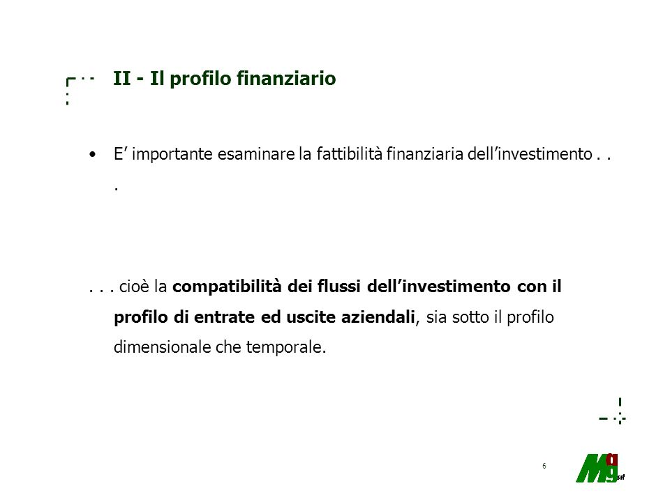 6 II - Il profilo finanziario E importante esaminare la fattibilità finanziaria dellinvestimento...... cioè la compatibilità dei flussi dellinvestimen
