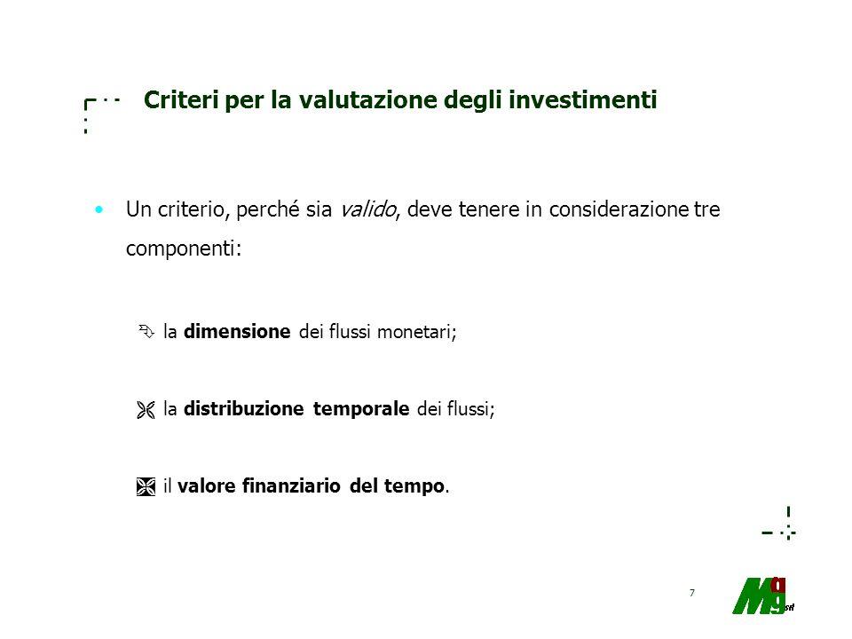 7 Criteri per la valutazione degli investimenti Un criterio, perché sia valido, deve tenere in considerazione tre componenti: Êla dimensione dei fluss