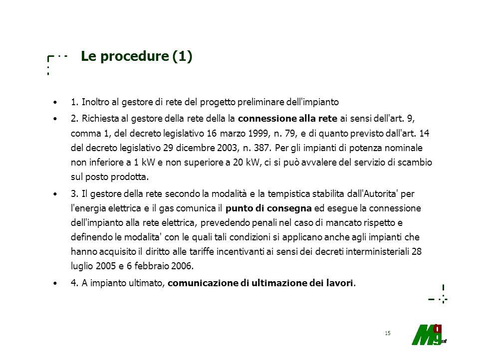 15 Le procedure (1) 1. Inoltro al gestore di rete del progetto preliminare dell'impianto 2. Richiesta al gestore della rete della la connessione alla