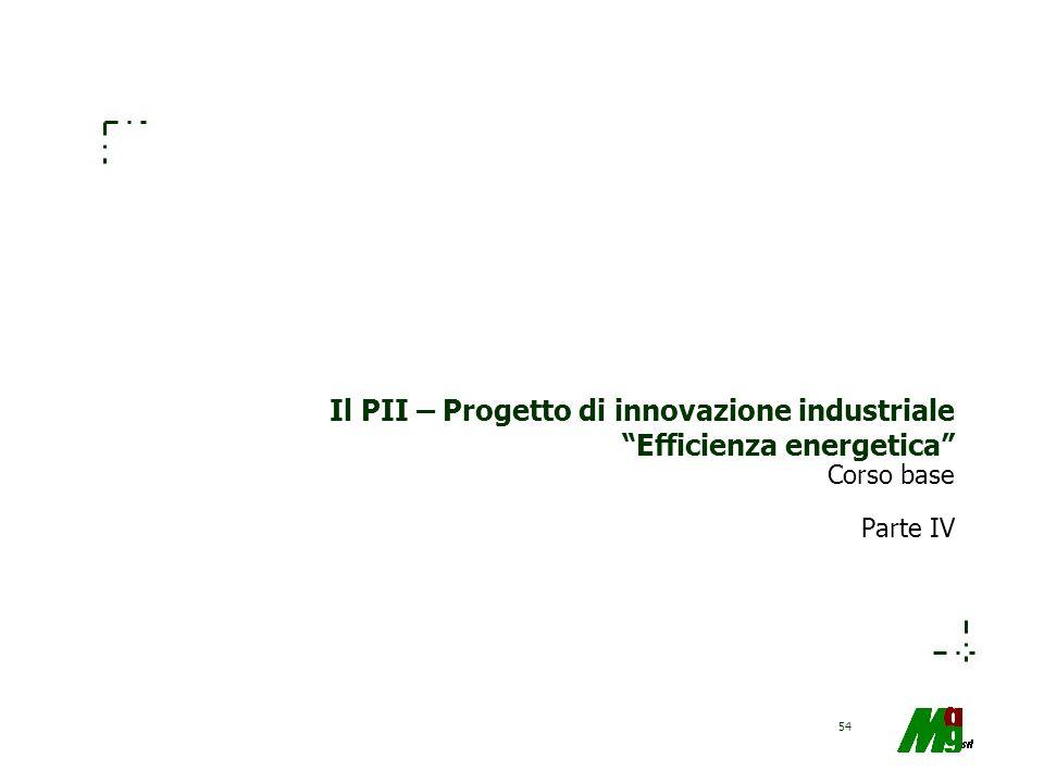 54 Il PII – Progetto di innovazione industriale Efficienza energetica Corso base Parte IV