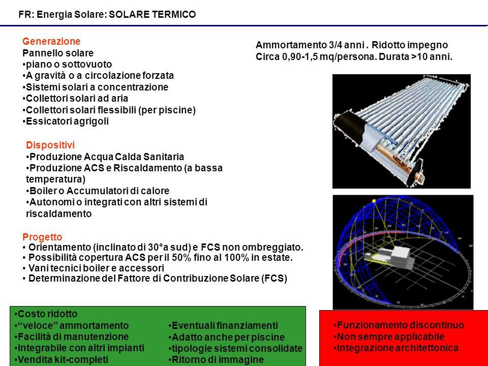 FR: Energia Solare: SOLARE TERMICO Generazione Pannello solare piano o sottovuoto A gravità o a circolazione forzata Sistemi solari a concentrazione Collettori solari ad aria Collettori solari flessibili (per piscine) Essicatori agrigoli Dispositivi Produzione Acqua Calda Sanitaria Produzione ACS e Riscaldamento (a bassa temperatura) Boiler o Accumulatori di calore Autonomi o integrati con altri sistemi di riscaldamento Progetto Orientamento (inclinato di 30°a sud) e FCS non ombreggiato.