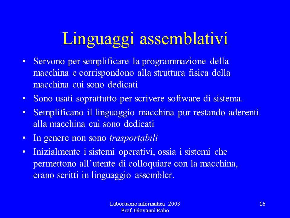 Labortaorio informatica 2003 Prof. Giovanni Raho 16 Linguaggi assemblativi Servono per semplificare la programmazione della macchina e corrispondono a