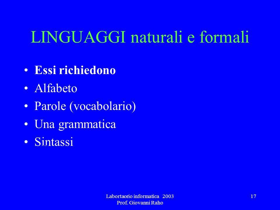 Labortaorio informatica 2003 Prof. Giovanni Raho 17 LINGUAGGI naturali e formali Essi richiedono Alfabeto Parole (vocabolario) Una grammatica Sintassi