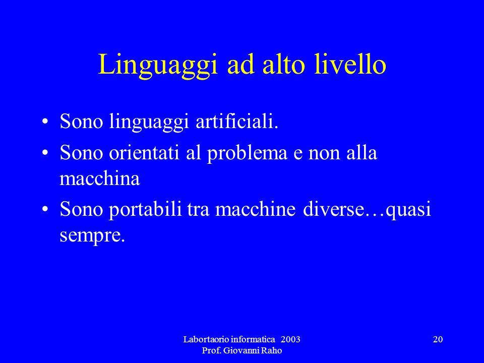 Labortaorio informatica 2003 Prof. Giovanni Raho 20 Linguaggi ad alto livello Sono linguaggi artificiali. Sono orientati al problema e non alla macchi