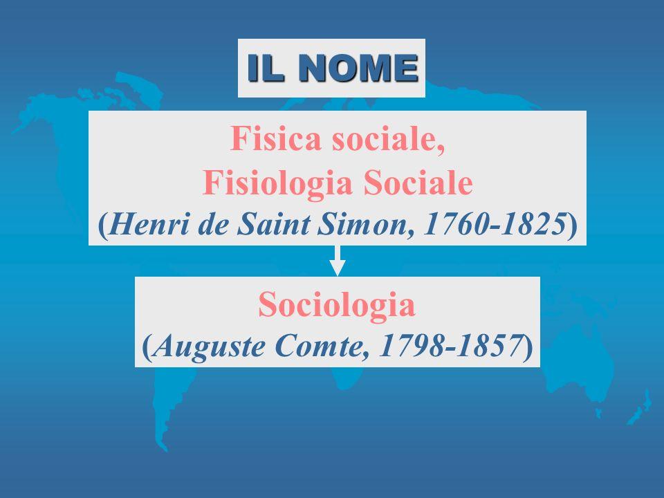 Fisica sociale, Fisiologia Sociale (Henri de Saint Simon, 1760-1825) Sociologia (Auguste Comte, 1798-1857) IL NOME
