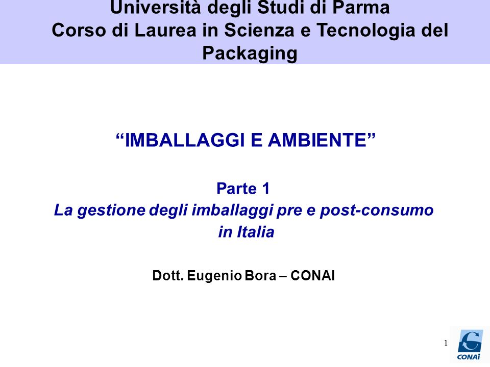 1 IMBALLAGGI E AMBIENTE Parte 1 La gestione degli imballaggi pre e post-consumo in Italia Dott. Eugenio Bora – CONAI Università degli Studi di Parma C