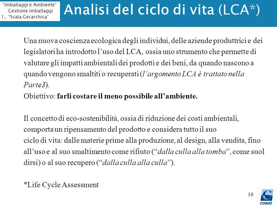 16 Analisi del ciclo di vita (LCA*) Una nuova coscienza ecologica degli individui, delle aziende produttrici e dei legislatori ha introdotto luso del