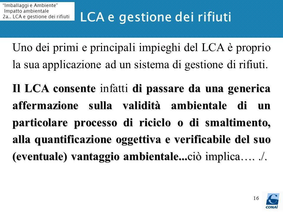 16 LCA e gestione dei rifiuti Uno dei primi e principali impieghi del LCA è proprio la sua applicazione ad un sistema di gestione di rifiuti. Il LCA c