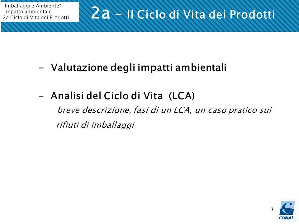 3 2a - Il Ciclo di Vita dei Prodotti Imballaggi e Ambiente Impatto ambientale 2a Ciclo di Vita dei Prodotti - Valutazione degli impatti ambientali - A